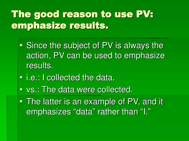 The good reason to use PV: emphasize results.