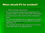 when should pv be avoided