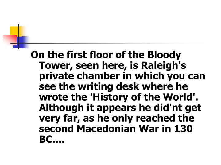On the first floor of the Bloody Tower, seen here, is Raleigh's private chamber in which you can see the writing desk where he wrote the 'History of the World'. Although it appears he did'nt get very far, as he only reached the second Macedonian War in 130 BC....