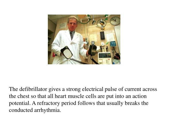 The defibrillator gives a strong electrical pulse of current across the chest so that all heart muscle cells are put into an action potential. A refractory period follows that usually breaks the conducted arrhythmia.