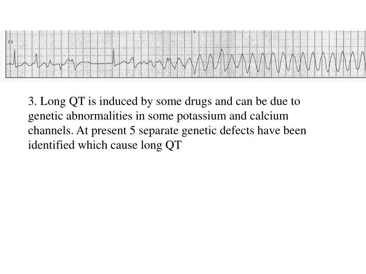 3. Long QT is induced by some drugs and can be due to genetic abnormalities in some potassium and calcium channels. At present 5 separate genetic defects have been identified which cause long QT