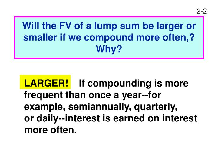 Will the fv of a lump sum be larger or smaller if we compound more often why