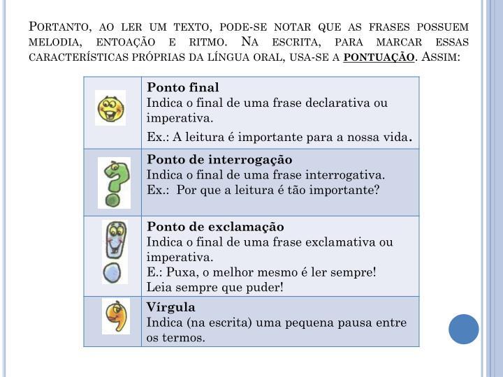 Portanto, ao ler um texto, pode-se notar que as frases possuem melodia, entoação e ritmo. Na escrita, para marcar essas características próprias da língua oral, usa-se a