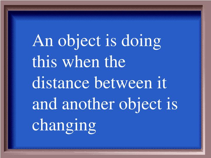 An object is doing this when the distance between it and another object is changing