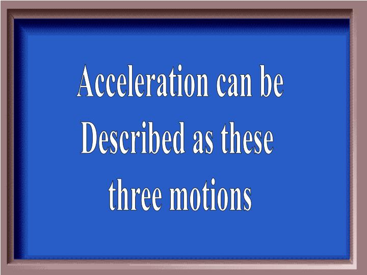 Acceleration can be