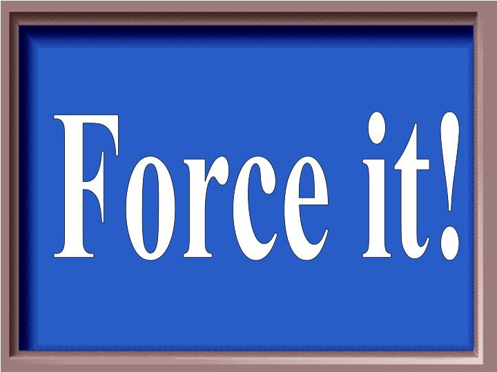 Force it!