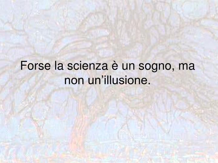 Forse la scienza è un sogno, ma non un'illusione.
