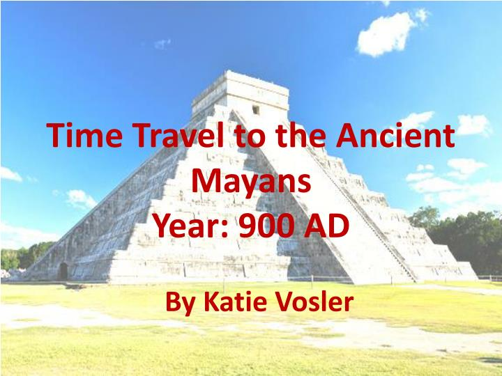 Time travel to the ancient mayans year 900 ad