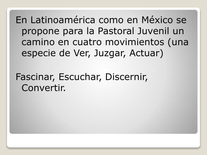 En Latinoamérica como en México se propone para la Pastoral Juvenil un camino en cuatro movimientos (una especie de Ver, Juzgar, Actuar)