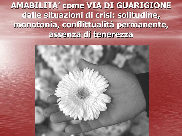 AMABILITA' come VIA DI GUARIGIONE dalle situazioni di crisi: solitudine, monotonia, conflittualità permanente, assenza di tenerezza