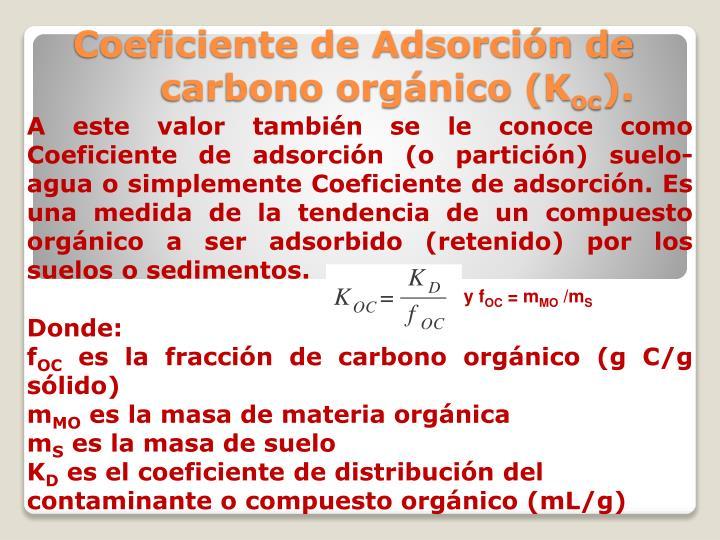 A este valor también se le conoce como Coeficiente de adsorción (o partición) suelo-agua o simplemente Coeficiente de adsorción. Es una medida de la tendencia de un compuesto orgánico a ser adsorbido (retenido) por los suelos o sedimentos.