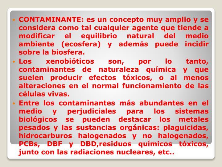 CONTAMINANTE: es un concepto muy amplio y se considera como tal cualquier agente que tiende a modificar el equilibrio natural del medio ambiente (ecosfera) y además puede incidir sobre la biosfera.