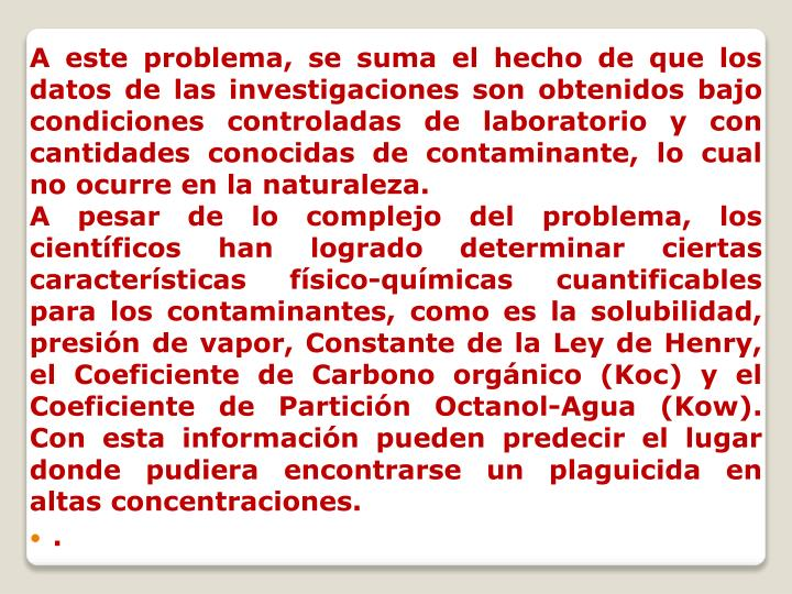 A este problema, se suma el hecho de que los datos de las investigaciones son obtenidos bajo condiciones controladas de laboratorio y con cantidades conocidas de contaminante, lo cual no ocurre en la naturaleza.