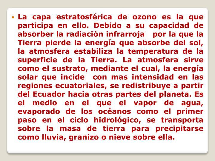La capa estratosférica de ozono es la que participa en ello. Debido a su capacidad de  absorber la radiación infrarroja   por la que la Tierra pierde la energía que absorbe del sol, la atmosfera estabiliza la temperatura de la superficie de la Tierra. La atmosfera sirve como el sustrato, mediante el cual, la energía solar que incide  con mas intensidad en las regiones ecuatoriales, se redistribuye a partir del Ecuador hacia otras partes del planeta. Es el medio en el que el vapor de agua, evaporado de los océanos como el primer paso en el ciclo hidrológico, se transporta sobre la masa de tierra para precipitarse como lluvia, granizo o nieve sobre ella.