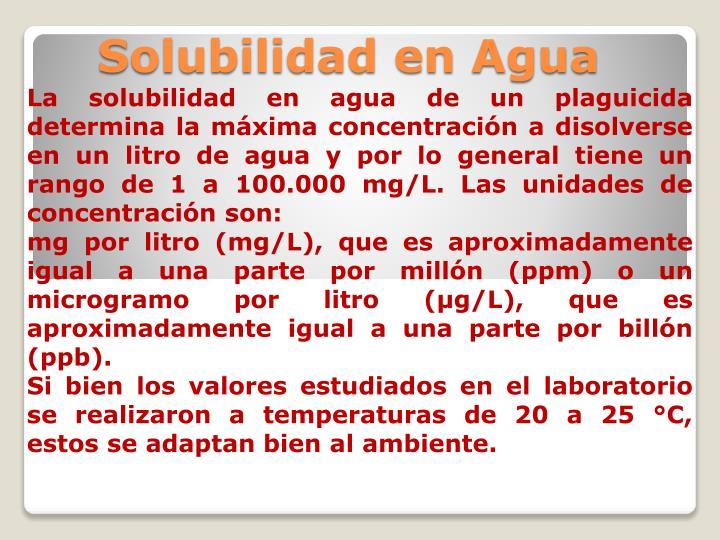 La solubilidad en agua de un plaguicida determina la máxima concentración a disolverse en un litro de agua y por lo general tiene un rango de 1 a 100.000 mg/L. Las unidades de concentración son: