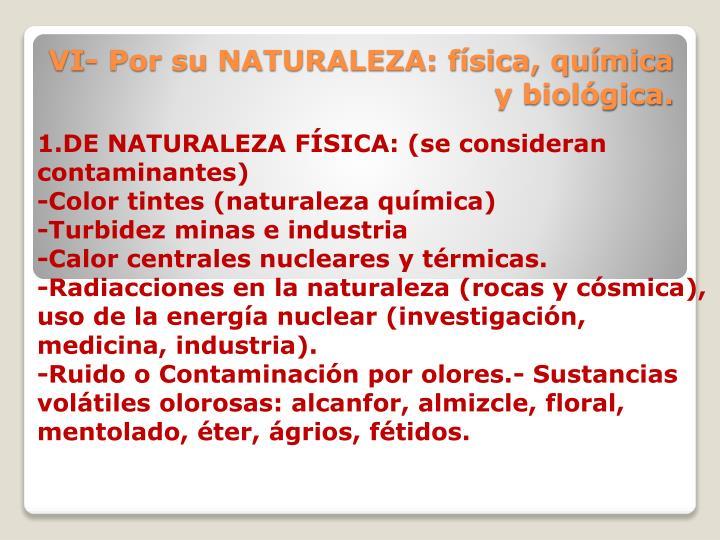 VI- Por su NATURALEZA: física, química y biológica.