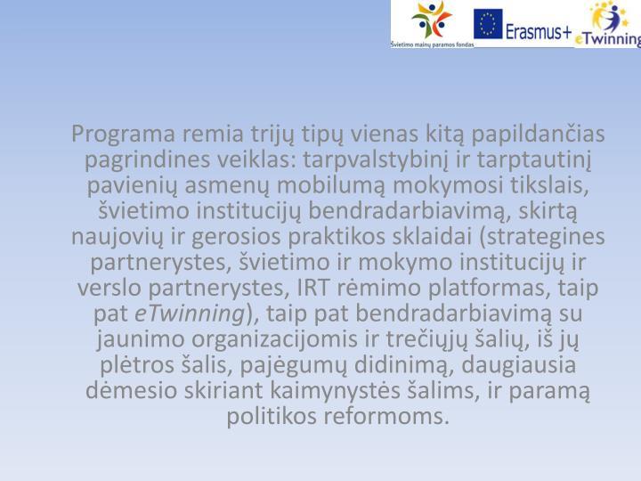 Programa remia trijų tipų vienas kitą papildančias pagrindines veiklas: tarpvalstybinį ir tarptautinį pavienių asmenų mobilumą mokymosi tikslais, švietimo institucijų bendradarbiavimą, skirtą naujovių ir gerosios praktikos sklaidai (strategines partnerystes, švietimo ir mokymo institucijų ir verslo partnerystes, IRT rėmimo platformas, taip pat