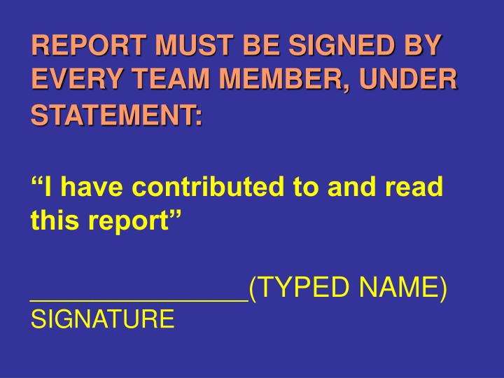 REPORT MUST BE SIGNED BY EVERY TEAM MEMBER, UNDER STATEMENT: