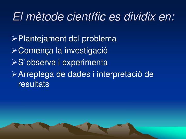El mètode científic es dividix en: