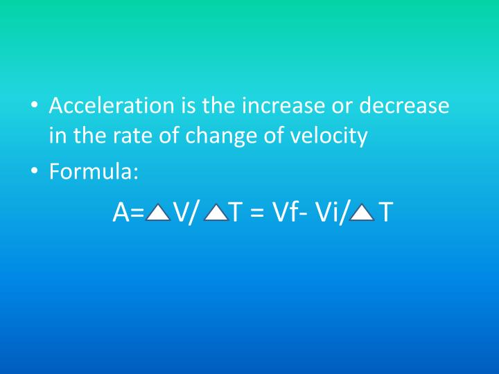 Acceleration is the increase or decrease in the rate of change of velocity