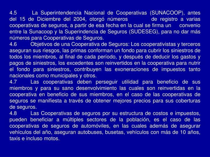 4.5 La Superintendencia Nacional de Cooperativas (SUNACOOP), antes del 15 de Diciembre del 2004, otorgó números        de registro a varias cooperativas de seguros, a partir de esa fecha en la cual se firma un     convenio entre la Sunacoop y la Superindencia de Seguros (SUDESEG), para no dar más números para Cooperativas de Seguros.