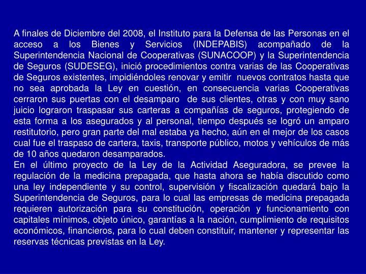 A finales de Diciembre del 2008, el Instituto para la Defensa de las Personas en el acceso a los Bienes y Servicios (INDEPABIS) acompañado de la Superintendencia Nacional de Cooperativas (SUNACOOP) y la Superintendencia de Seguros (SUDESEG), inició procedimientos contra varias de las Cooperativas de Seguros existentes, impidiéndoles renovar y emitir  nuevos contratos hasta que no sea aprobada la Ley en cuestión, en consecuencia varias Cooperativas cerraron sus puertas con el desamparo  de sus clientes, otras y con muy sano juicio lograron traspasar sus carteras a compañías de seguros, protegiendo de esta forma a los asegurados y al personal, tiempo después se logró un amparo restitutorio, pero gran parte del mal estaba ya hecho, aún en el mejor de los casos cual fue el traspaso de cartera, taxis, transporte público, motos y vehículos de más de 10 años quedaron desamparados.