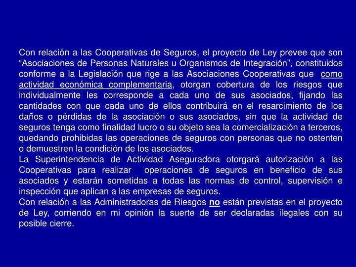 """Con relación a las Cooperativas de Seguros, el proyecto de Ley prevee que son """"Asociaciones de Personas Naturales u Organismos de Integración"""", constituidos conforme a la Legislación que rige a las Asociaciones Cooperativas que"""