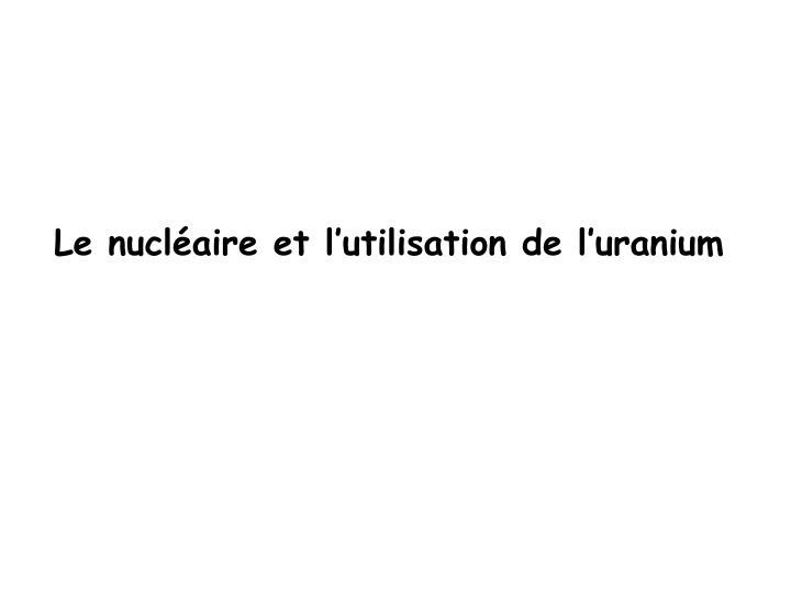 Le nucléaire et l'utilisation de l'uranium