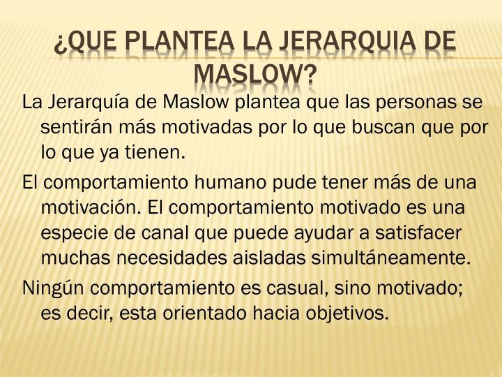 La Jerarquía de Maslow plantea que las personas se sentirán más motivadas por lo que buscan que por lo que ya tienen.