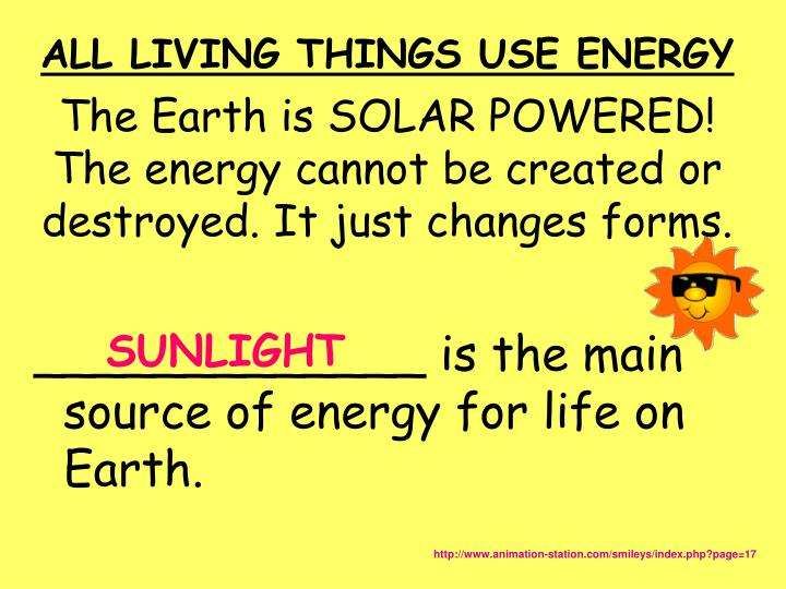 The Earth is SOLAR POWERED! The energy cannot be created or destroyed. It just changes forms.