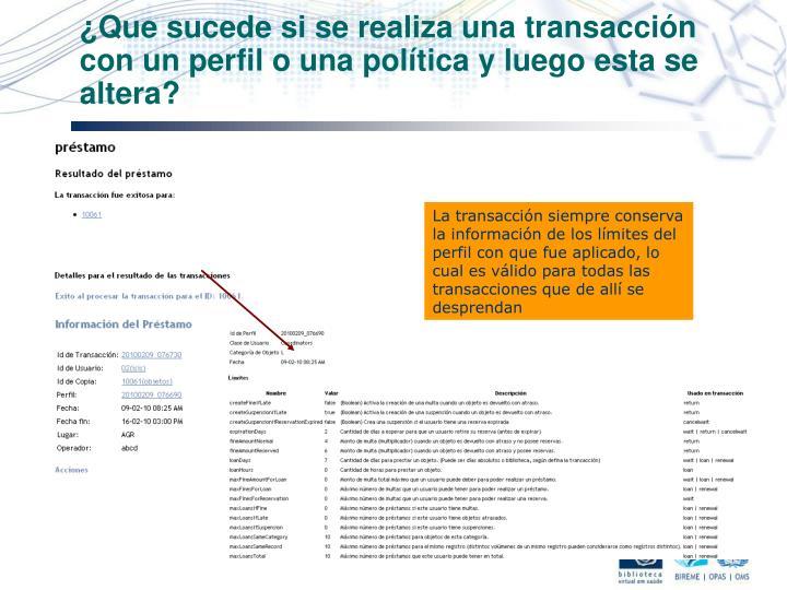 ¿Que sucede si se realiza una transacción con un perfil o una política y luego esta se altera?