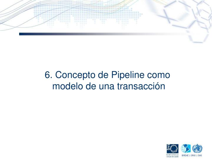 6. Concepto de Pipeline como