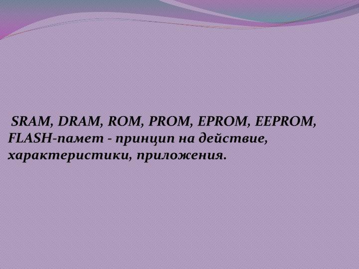 SRAM, DRAM, ROM, PROM, EPROM, EEPROM, FLASH- -   , , .