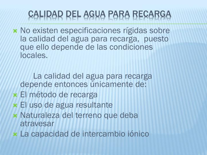 No existen especificaciones rígidas sobre la calidad del agua para recarga,  puesto que ello depende de las condiciones locales.