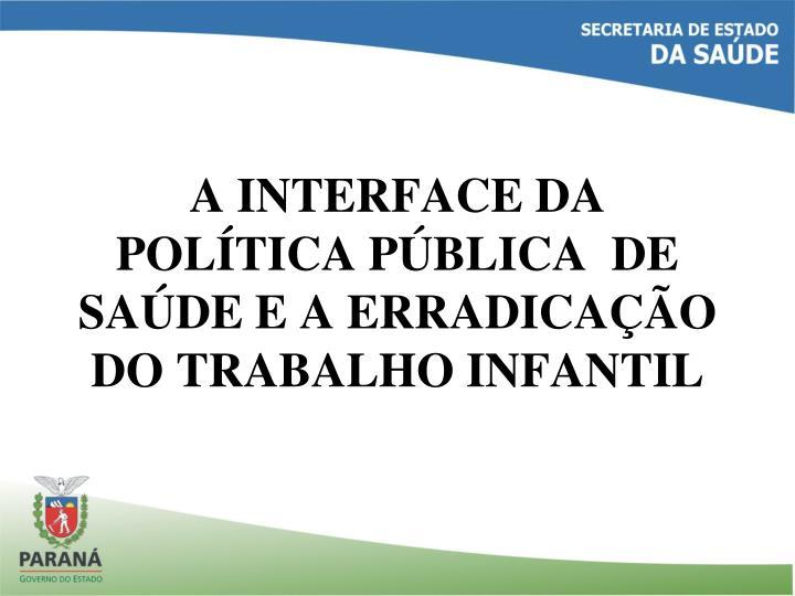A INTERFACE DA POLÍTICA PÚBLICA  DE SAÚDE E A ERRADICAÇÃO DO TRABALHO INFANTIL