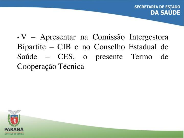V – Apresentar na Comissão Intergestora Bipartite – CIB e no Conselho Estadual de Saúde – CES, o presente Termo de Cooperação Técnica