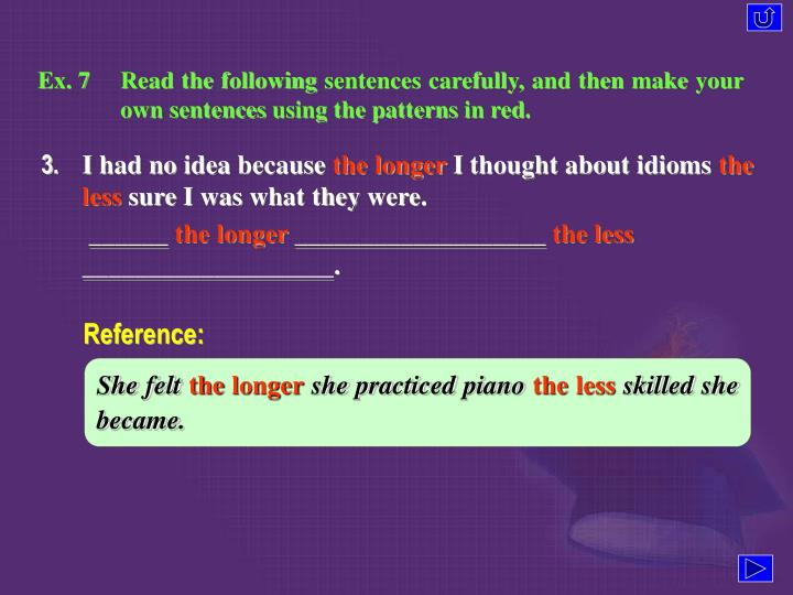 Ex. 7	Read the following sentences carefully, and then make your own sentences using the patterns in red.