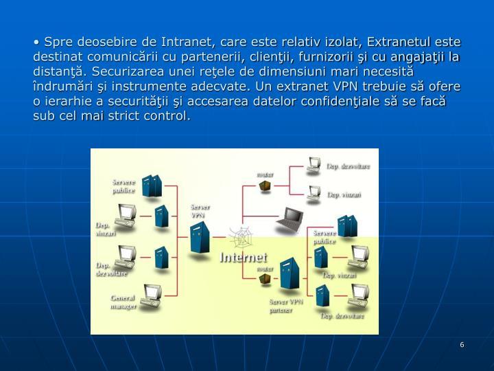 Spre deosebire de Intranet, care este relativ izolat, Extranetul este destinat comunicării cu partenerii, clienţii, furnizorii şi cu angajaţii la distanţă. Securizarea unei reţele de dimensiuni mari necesită îndrumări şi instrumente adecvate. Un extranet VPN trebuie să ofere o ierarhie a securităţii şi accesarea datelor confidenţiale să se facă sub cel mai