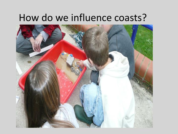 How do we influence coasts?