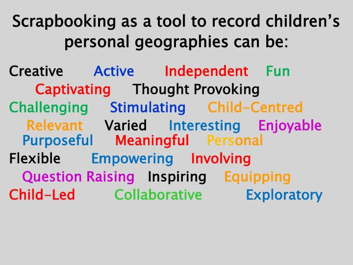 Scrapbooking as a tool to record children's personal geographies can be:
