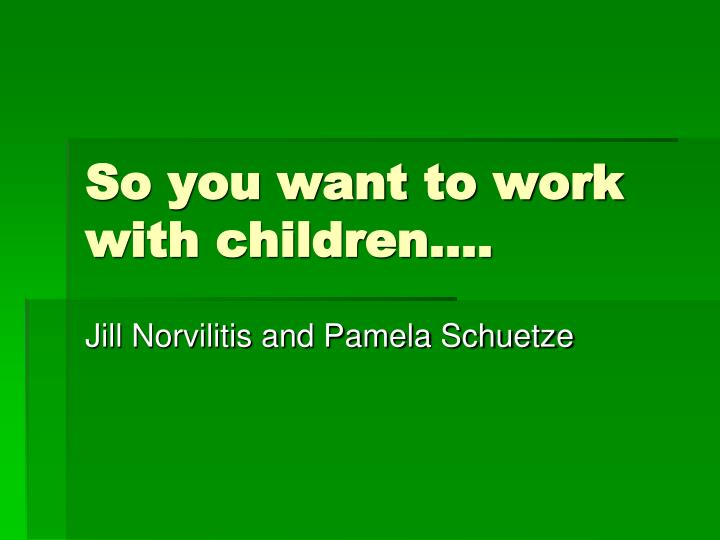 so you want to work with children