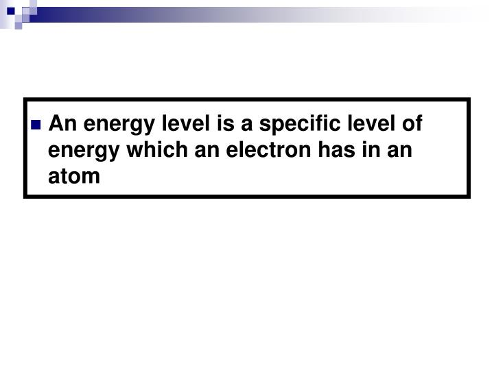 An energy level is a specific level of energy which an electron has in an atom