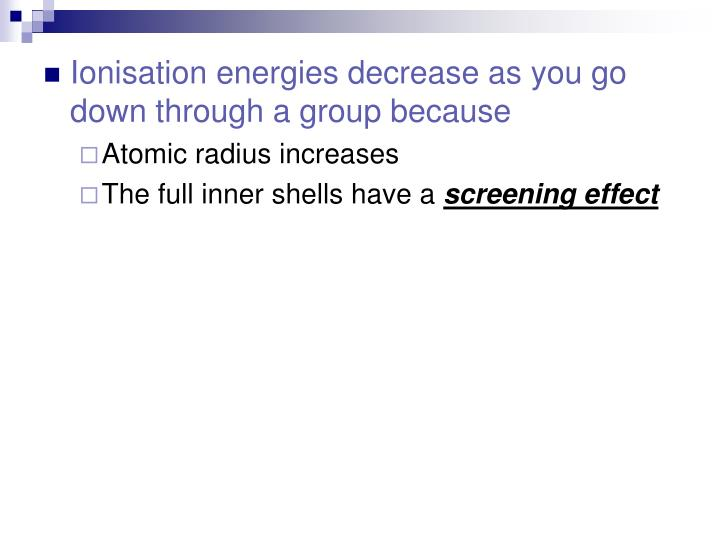 Ionisation energies decrease as you go down through a group because