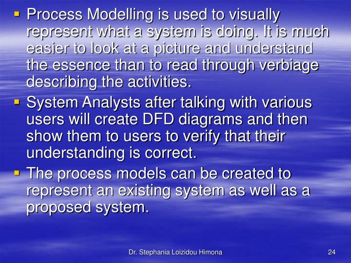Process Modelling is used to visually represent what a system is doing. It is much easier to look at a picture and understand the essence than to read through verbiage describing the activities.