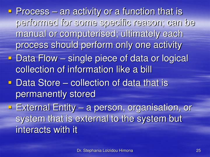 Process – an activity or a function that is performed for some specific reason; can be manual or computerised; ultimately each process should perform only one activity