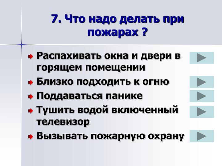 7. Что надо делать при пожарах ?