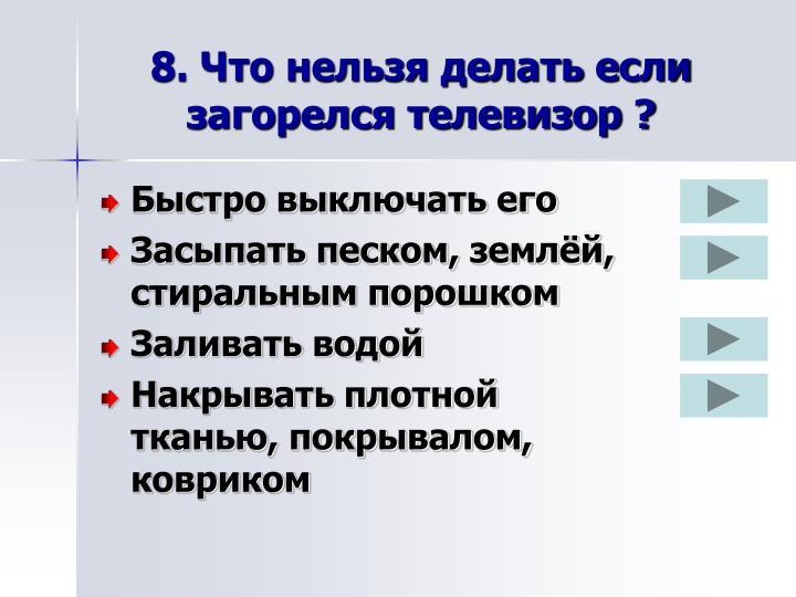 8. Что нельзя делать если загорелся телевизор ?