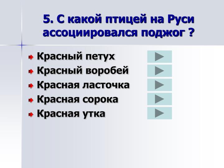 5. С какой птицей на Руси ассоциировался поджог ?