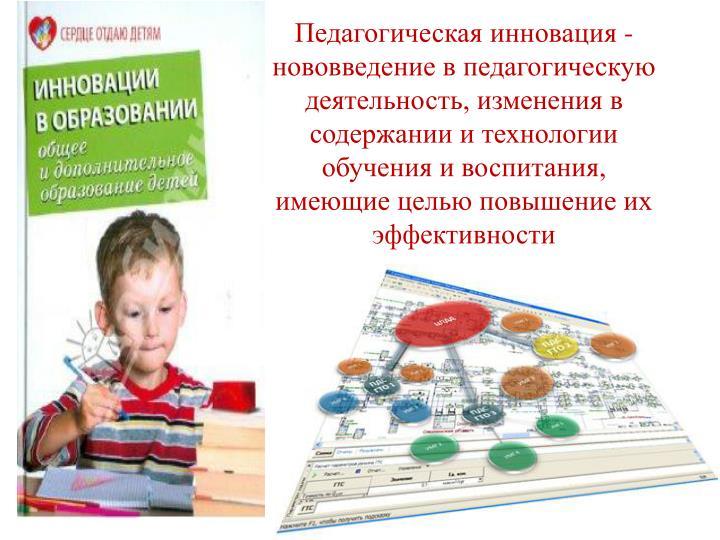 Педагогическая инновация - нововведение в педагогическую деятельность, изменения в содержании и технологии обучения и воспитания, имеющие целью повышение их эффективности