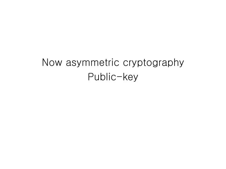 Now asymmetric cryptography